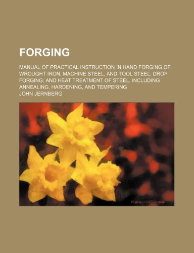 Forging; manual of practical instruction in hand forging of wrought iron, machine steel, and tool steel drop forging and heat treatment of steel, including annealing, hardening, and tempering