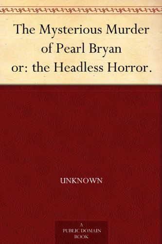 The Mysterious Murder of Pearl Bryan or: the Headless Horror.