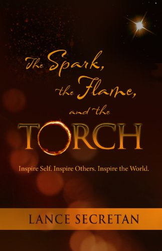 The Spark, the Flame, and the Torch:Inspire Self. Inspire Others. Inspire the World., Lance Secretan