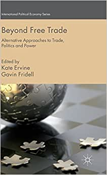Beyond Free Trade: Alternative Approaches To Trade, Politics And Power (International Political Economy Series)
