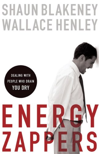 Energy Zappers: Dealing with People Who Drain You Dry, Shaun Blakeney, Wallace Henley