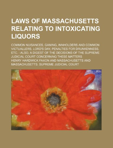 Laws of Massachusetts Relating to Intoxicating Liquors; Common Nuisances, Gaming, Innholders and Common Victuallers, Lord's Day, Penalties for ... Judicial Court Concerning These Matters