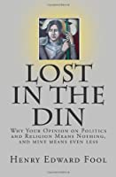 Lost in the Din: Why Your Opinion on Politics and Religion Means Nothing, and mine means even less