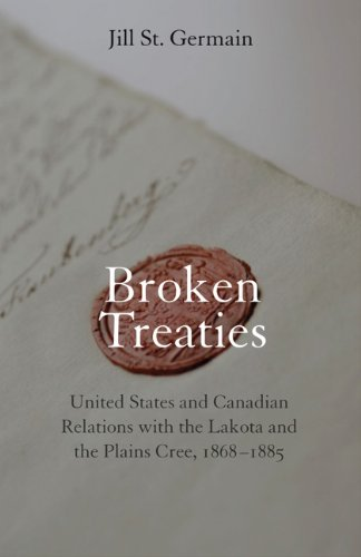 Broken Treaties: United States and Canadian Relations with the Lakotas and the Plains Cree, 1868-1885