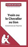 Yvain ou le Chevalier au lion de Chrétien de Troyes (Fiche de lecture): Résumé Complet Et Analyse Détaillée De L'oeuvre