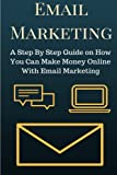Email Marketing: A Step By Step Guide on How You Can Make Money Online With Email Marketing (Email Marketing Secrets)