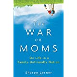 The War on Moms: On Life in a Family-Unfriendly Nation ~ Sharon Lerner