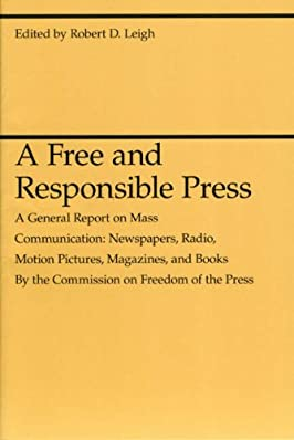 A Free and Responsible Press: A General Report on Mass Communication: Newspapers, Radio, Motion Pictures, Magazines, and Books (Midway Reprint Se