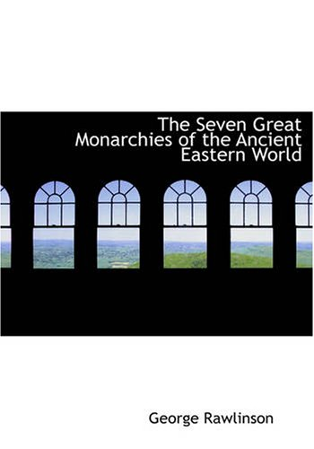 The Seven Great Monarchies of the Ancient Eastern World (Large Print Edition)