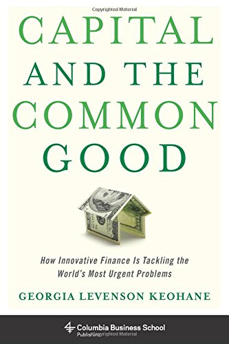 Capital and the Common Good: How Innovative Finance Is Tackling the World's Most Urgent Problems (Columbia Business School Publishing) (Business For The Common Good compare prices)