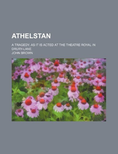 Athelstan; A tragedy. As it is acted at the Theatre Royal in Drury-Lane