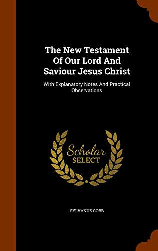 The New Testament Of Our Lord And Saviour Jesus Christ: With Explanatory Notes And Practical Observations