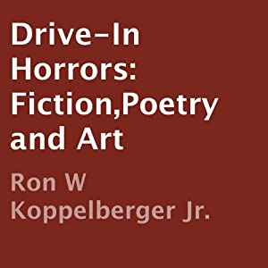 Drive-In Horrors: Fiction, Poetry and Art | [Ron W. Koppelberger Jr.]