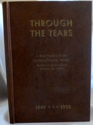 Through The Years: A Brief History of the Sixth-Seventh Ward The Church of Jesus Christ of Latter-day Saints, Historical Committee