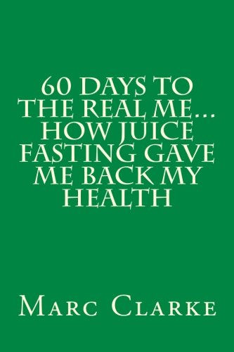 60 Days To The Real Me...How Juice Fasting Gave Me Back My Health by Marc Clarke