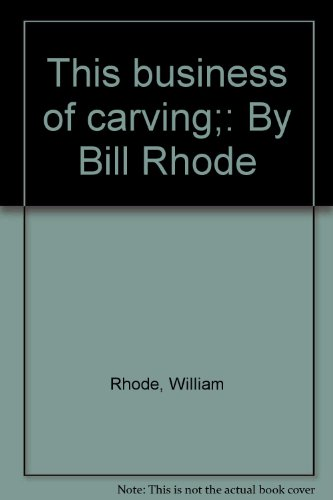 This Business Of Carving;: By Bill Rhode