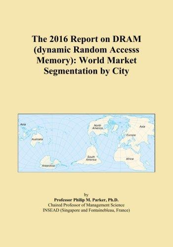 The 2016 Report on DRAM (dynamic Random Accesss Memory): World Market Segmentation by City PDF
