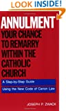 Annulment: Your Chance to Remarry Within the Catholic Church: A Step-by-Step Guide Using the New Code of Canon Law