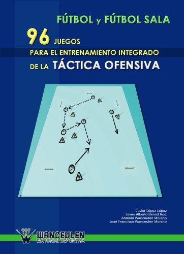 Fútbol Sala : 96 Juegos Para El Entrenamiento Integrado De La Táctica Ofensiva