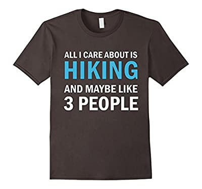 All I Care About is Hiking - Funny Hiking Shirt