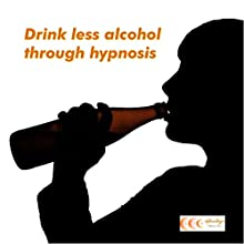 Drink less alcohol through hypnosis (       UNABRIDGED) by Michael Bauer Narrated by Carina Bauer