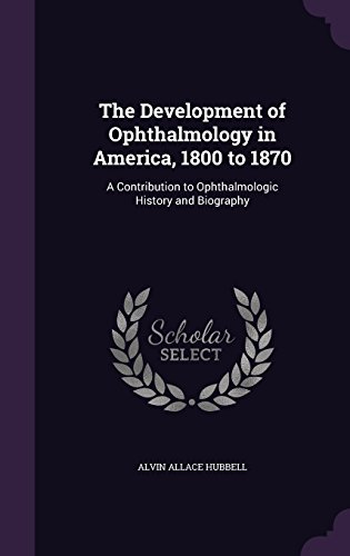 The Development of Ophthalmology in America, 1800 to 1870: A Contribution to Ophthalmologic History and Biography