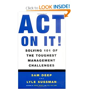 Act on It! Solving 101 of the Toughest Management Challenges Sam Deep