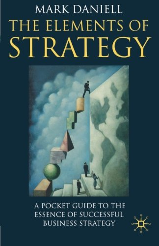 Elements of Strategy: A Pocket Guide to the Essence of Successful Business Strategy