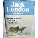Jack London Illustrated : The Call of the Wild White Fang The Sea-Wolf and 40 Short Stories Jack London