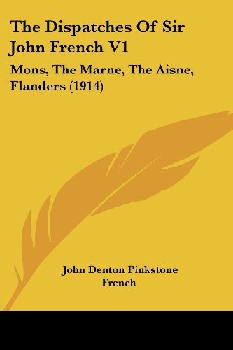 The Dispatches of Sir John French V1: Mons, the Marne, the Aisne, Flanders (1914)