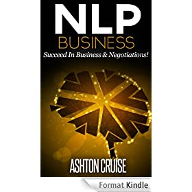 NLP: BUSINESS - How to Influence Other People Through the Power of NLP, Apply NLP to Succeed In Business & Negotiations, New Technology of Achievement, ... power of your mind Book 2) (English Edition)