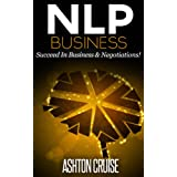 NLP BUSINESS: How to Influence Other People Through the Power of NLP, Apply NLP to Succeed In Business & Negotiations, New Technology of Achievement, Self- ... Essentials, The power of your mind Book 2)