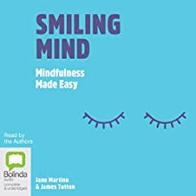 Smiling Mind: Mindfulness Made Easy Audiobook by Jane Martino, James Tutton Narrated by Jane Martino, James Tutton