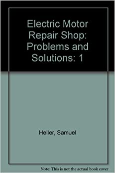 Electric Motor Repair Shop Problems And Solutions Volume 1 Electric Motor Repair Shop