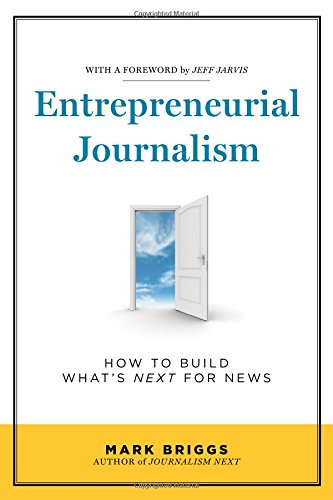 Entrepreneurial Journalism: How to Build What's Next for...