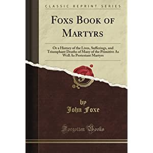Fox's Book of Martyrs: Or a History of the Lives, Sufferings, and Triumphant Deaths of Many of the Primitive As Well As Protestant Martyrs (Classic Reprint)