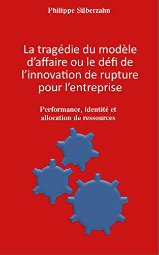 Philippe Silberzahn - La tragédie du modèle d'affaire ou le défi de l'innovation de rupture pour l'entreprise: Performance, identité et allocation de ressources (French Edition)