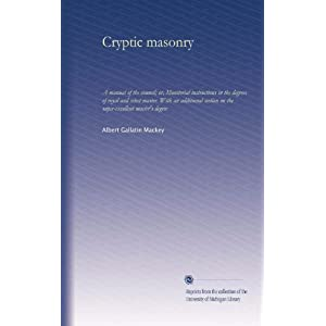 Cryptic Masonry: A Manual of the Council Or, Monitorial Instructions in the Degrees of Royal and Select Master. with an Additional Section On the Super-Excellent Master'S Degreee Albert Gallatin Mackey