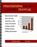 Positioning Tactics Manual: Step-by-Step Guide that will Help Anyone, in Any Type of Business Create a Profit-Pulling Unique Selling Proposition