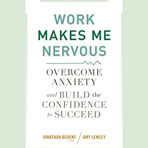 Work Makes Me Nervous: Overcome Anxiety and Build the Confidence to Succeed | [Jonathan Berent, Amy Lemley]