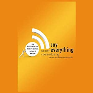 Say Everything: How Blogging Began, What It's Becoming, and Why It Matters | [Scott Rosenberg]