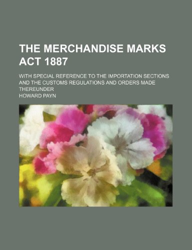 The Merchandise marks act 1887; with special reference to the importation sections and the customs regulations and orders made thereunder