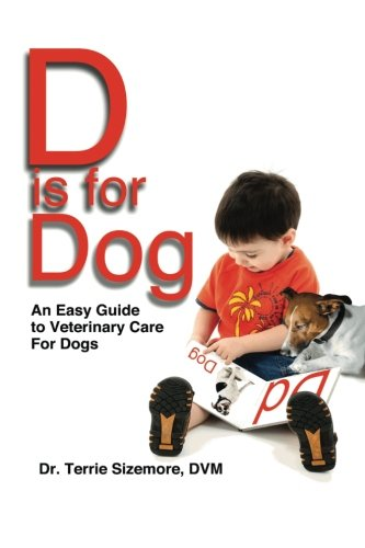 D is for Dog: An Easy Guide to Veterinary Care for Dogs