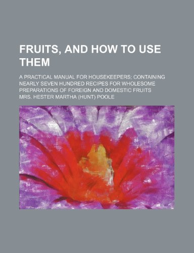 Fruits, and how to use them; A practical manual for housekeepers containing nearly seven hundred recipes for wholesome preparations of foreign and domestic fruits