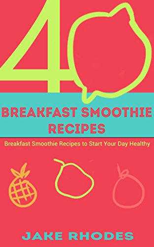 Smoothies: 40 Breakfast Smoothie Recipes by Jake Rhodes
