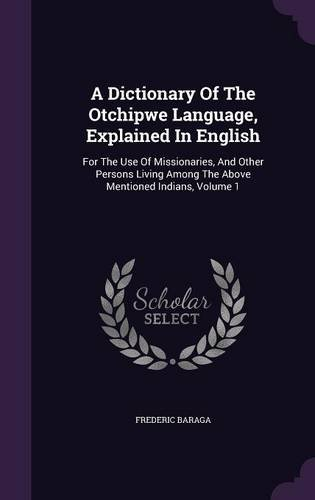 A Dictionary Of The Otchipwe Language, Explained In English: For The Use Of Missionaries, And Other Persons Living Among The Above Mentioned Indians, Volume 1