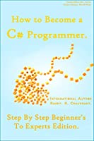 How to Become a C# Programmer: Step By Step Beginner's To Experts Edition Front Cover