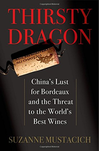Thirsty Dragon: China's Lust for Bordeaux and the Threat to the World's Best Wines by Suzanne Mustacich