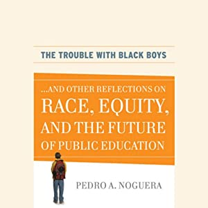 The Trouble with Black Boys: ...And Other Reflections on Race, Equity, and the Future of Public Education | [Pedro A. Noguera]
