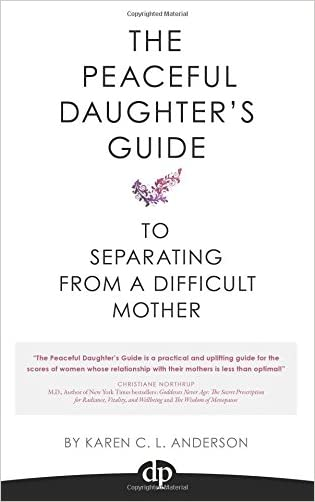 The Peaceful Daughter's Guide to Separating from a Difficult Mother: Freeing Yourself From The Guilt, Anger, Resentment and Bitterness of Being Raised (Volume 1)